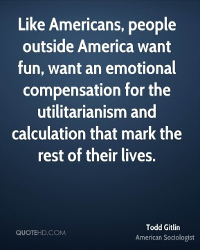 Like Americans, people outside America want fun, want an emotional compensation for the utilitarianism and calculation that mark the rest of their lives.