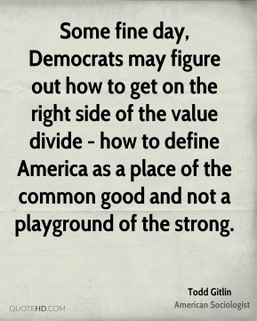 Some fine day, Democrats may figure out how to get on the right side of the value divide - how to define America as a place of the common good and not a playground of the strong.