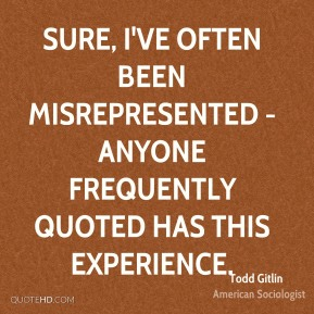 Sure, I've often been misrepresented - anyone frequently quoted has this experience.