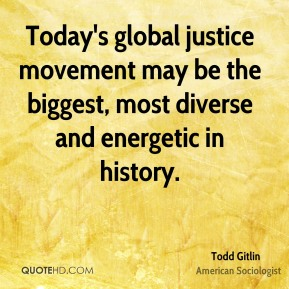 Todd Gitlin - Today's global justice movement may be the biggest, most diverse and energetic in history.