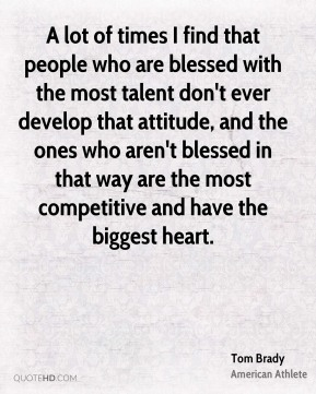 A lot of times I find that people who are blessed with the most talent don't ever develop that attitude, and the ones who aren't blessed in that way are the most competitive and have the biggest heart.