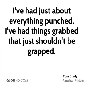 Tom Brady - I've had just about everything punched. I've had things grabbed that just shouldn't be grapped.