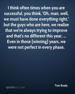 Tom Brady  - I think often times when you are successful, you think, 'Oh, man, well, we must have done everything right,' but the guys who are here, we realize that we're always trying to improve and that's no different this year, ... Even in those [winning] years, we were not perfect in every phase.