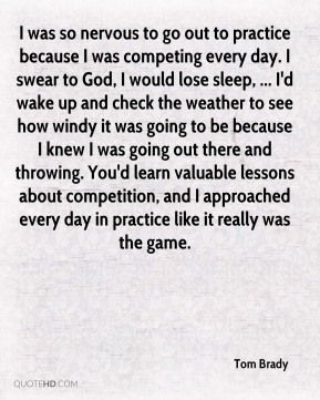 Tom Brady  - I was so nervous to go out to practice because I was competing every day. I swear to God, I would lose sleep, ... I'd wake up and check the weather to see how windy it was going to be because I knew I was going out there and throwing. You'd learn valuable lessons about competition, and I approached every day in practice like it really was the game.