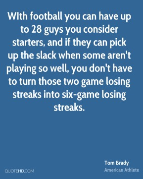 WIth football you can have up to 28 guys you consider starters, and if they can pick up the slack when some aren't playing so well, you don't have to turn those two game losing streaks into six-game losing streaks.