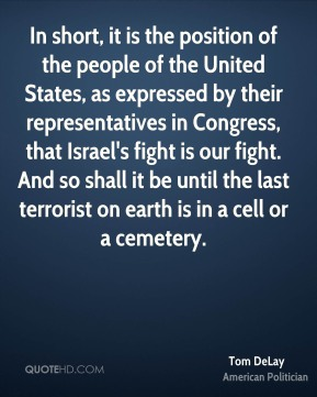 In short, it is the position of the people of the United States, as expressed by their representatives in Congress, that Israel's fight is our fight. And so shall it be until the last terrorist on earth is in a cell or a cemetery.