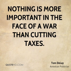 Nothing is more important in the face of a war than cutting taxes.