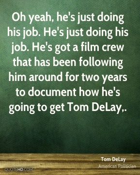 Oh yeah, he's just doing his job. He's just doing his job. He's got a film crew that has been following him around for two years to document how he's going to get Tom DeLay.