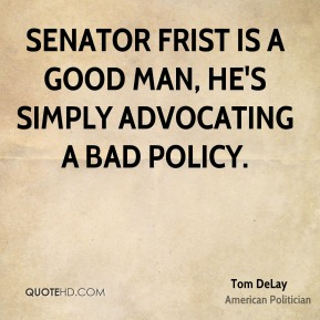 Senator Frist is a good man, he's simply advocating a bad policy.