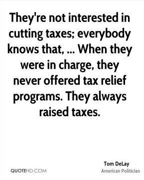 Tom DeLay  - They're not interested in cutting taxes; everybody knows that, ... When they were in charge, they never offered tax relief programs. They always raised taxes.
