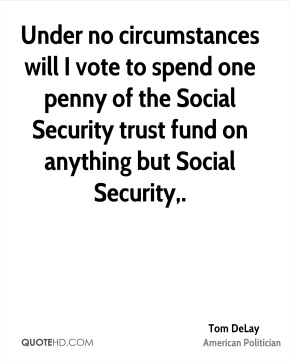 Under no circumstances will I vote to spend one penny of the Social Security trust fund on anything but Social Security.