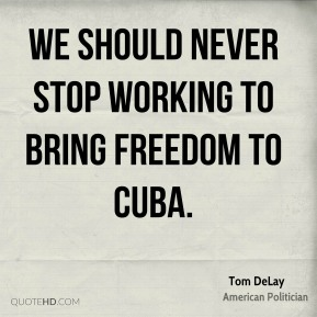 We should never stop working to bring freedom to Cuba.