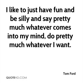 Tom Ford  - I like to just have fun and be silly and say pretty much whatever comes into my mind, do pretty much whatever I want.