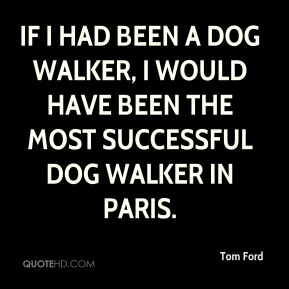 Tom Ford  - If I had been a dog walker, I would have been the most successful dog walker in Paris.