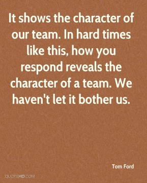 It shows the character of our team. In hard times like this, how you respond reveals the character of a team. We haven't let it bother us.