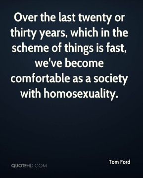 Over the last twenty or thirty years, which in the scheme of things is fast, we've become comfortable as a society with homosexuality.