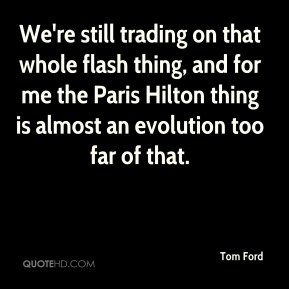 We're still trading on that whole flash thing, and for me the Paris Hilton thing is almost an evolution too far of that.
