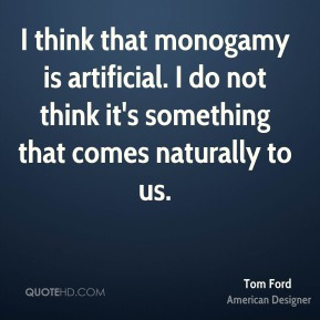 I think that monogamy is artificial. I do not think it's something that comes naturally to us.