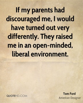 If my parents had discouraged me, I would have turned out very differently. They raised me in an open-minded, liberal environment.