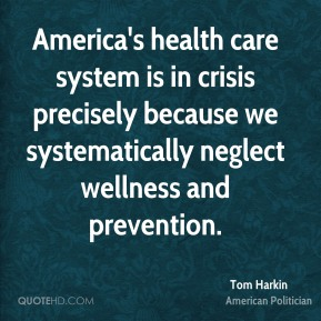 Tom Harkin - America's health care system is in crisis precisely because we systematically neglect wellness and prevention.