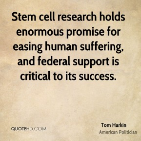 Tom Harkin - Stem cell research holds enormous promise for easing human suffering, and federal support is critical to its success.