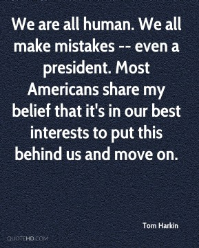 We are all human. We all make mistakes -- even a president. Most Americans share my belief that it's in our best interests to put this behind us and move on.