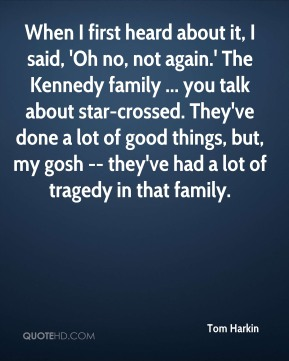 Tom Harkin  - When I first heard about it, I said, 'Oh no, not again.' The Kennedy family ... you talk about star-crossed. They've done a lot of good things, but, my gosh -- they've had a lot of tragedy in that family.