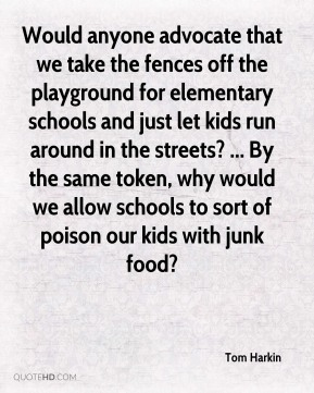 Tom Harkin  - Would anyone advocate that we take the fences off the playground for elementary schools and just let kids run around in the streets? ... By the same token, why would we allow schools to sort of poison our kids with junk food?