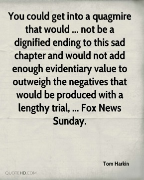 You could get into a quagmire that would ... not be a dignified ending to this sad chapter and would not add enough evidentiary value to outweigh the negatives that would be produced with a lengthy trial, ... Fox News Sunday.