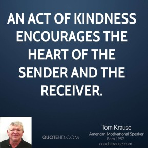 Tom Krause - An act of kindness encourages the heart of the sender and the receiver.