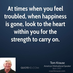 Tom Krause - At times when you feel troubled, when happiness is gone, look to the heart within you for the strength to carry on.