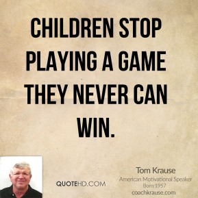 Tom Krause - Children stop playing a game they never can win.