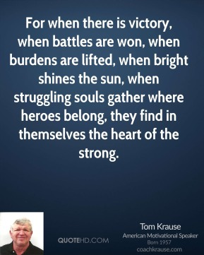 Tom Krause - For when there is victory, when battles are won, when burdens are lifted, when bright shines the sun, when struggling souls gather where heroes belong, they find in themselves the heart of the strong.