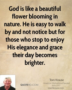 Tom Krause - God is like a beautiful flower blooming in nature. He is easy to walk by and not notice but for those who stop to enjoy His elegance and grace their day becomes brighter.
