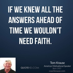 Tom Krause - If we knew all the answers ahead of time we wouldn't need faith.
