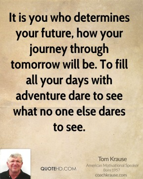Tom Krause - It is you who determines your future, how your journey through tomorrow will be. To fill all your days with adventure dare to see what no one else dares to see.