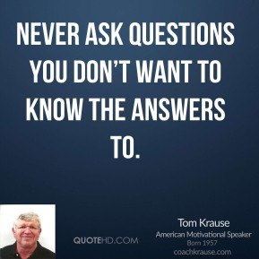 Tom Krause - Never ask questions you don't want to know the answers to.