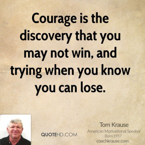 Tom Krause  - Courage is the discovery that you may not win, and trying when you know you can lose.
