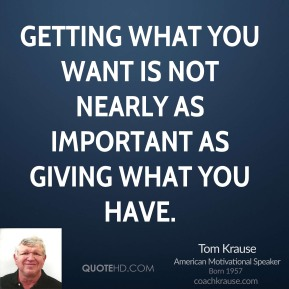 Tom Krause  - Getting what you want is not nearly as important as giving what you have.