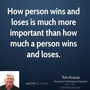 Tom Krause  - How person wins and loses is much more important than how much a person wins and loses.