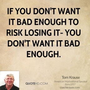 Tom Krause  - If you don't want it bad enough to risk losing it- you don't want it bad enough.