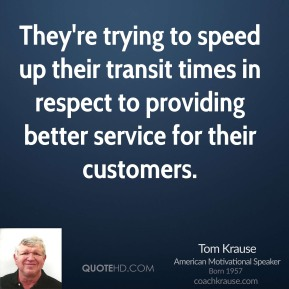 Tom Krause  - They're trying to speed up their transit times in respect to providing better service for their customers.