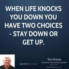 Tom Krause  - When life knocks you down you have two choices- stay down or get up.