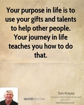 Tom Krause  - Your purpose in life is to use your gifts and talents to help other people. Your journey in life teaches you how to do that.