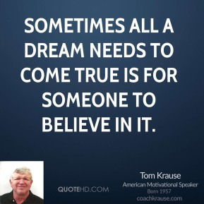 Tom Krause - Sometimes all a dream needs to come true is for someone to believe in it.