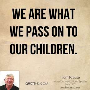 We are what we pass on to our children.