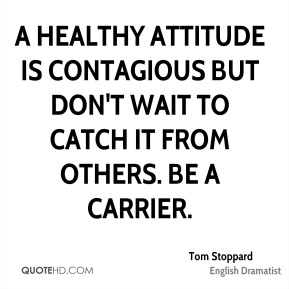 A healthy attitude is contagious but don't wait to catch it from others. Be a carrier.