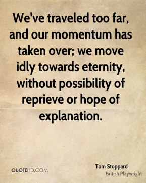 Tom Stoppard  - We've traveled too far, and our momentum has taken over; we move idly towards eternity, without possibility of reprieve or hope of explanation.