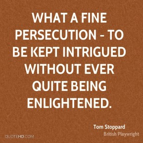 Tom Stoppard  - What a fine persecution - to be kept intrigued without ever quite being enlightened.