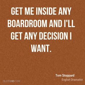 Get me inside any boardroom and I'll get any decision I want.